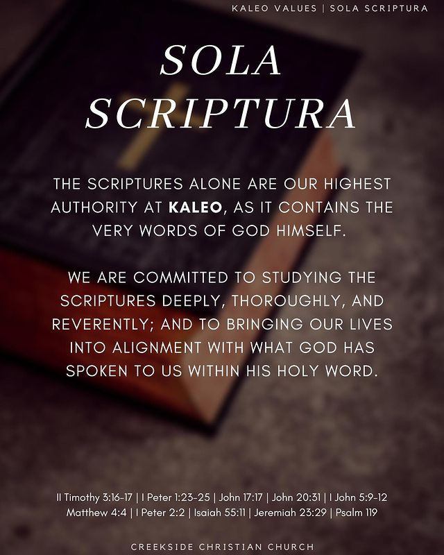 The Scriptures alone are our highest authority at Kaleo, as it contains the very words of God Himself.   We are committed to studying the SCRIPTURES deeply, thoroughly, and reverently; and to bringing our lives into alignment with what God has spoken to us within His Holy Word.  II Timothy 3:16-17 | I Peter 1:23-25 | John 17:17 | John 20:31 | I John 5:9-12 Matthew 4:4 | I Peter 2:2 | Isaiah 55:11 | Jeremiah 23:29 | Psalm 119