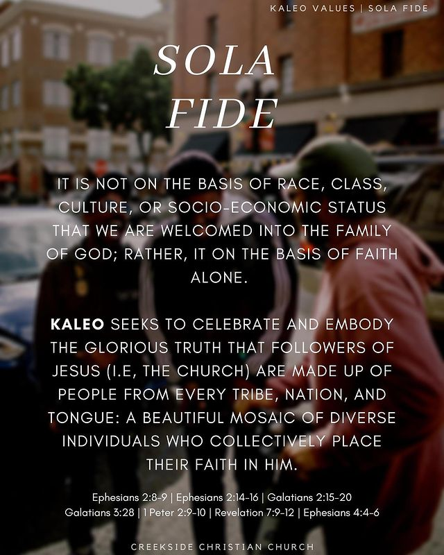 It is not on the basis of race, class, culture, or socio-economic status that we are welcomed into the family of God; rather, it on the basis of faith alone.   Kaleo seeks to celebrate and embody the glorious truth that followers of Jesus (i.e, the Church) are made up of people from every tribe, nation, and tongue: a beautiful mosaic of diverse individuals who collectively place their faith in Him.  Ephesians 2:8-9 | Ephesians 2:14-16 | Galatians 2:15-20 Galatians 3:28 | 1 Peter 2:9-10 | Revelation 7:9-12 | Ephesians 4:4-6